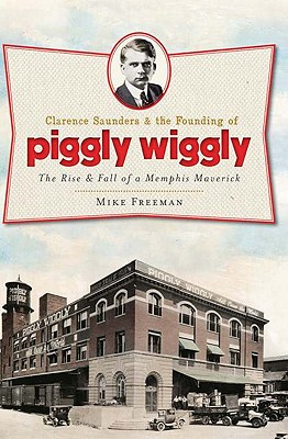 Clarence Saunders and the Founding of Piggly Wiggly By Freeman, Mike